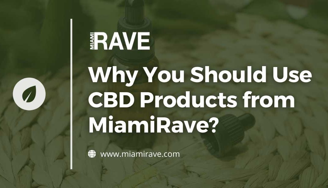 Why You Should Use CBD Products from MiamiRave?